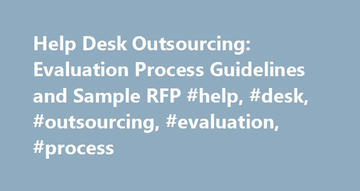 Help Desk Outsourcing: Evaluation Process Guidelines and Sample RFP #help, #desk, #outsourcing, #evaluation, #process http://usa.nef2.com/help-desk-outsourcing-evaluation-process-guidelines-and-sample-rfp-help-desk-outsourcing-evaluation-process/  # Help Desk Outsourcing: Evaluation Process Guidelines and Sample RFP Purchase this Document To purchase this document, you will need to register or sign in above. Summary Management Summary In many enterprises, the role of IT is evolving to act as…