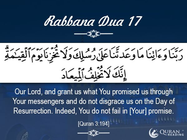 "Rabbana Dua 17 ""Our Lord, and grant us what You promised us through Your messengers and do not disgrace us on the Day of Resurrection. Indeed, You do not fail in [Your] promise.""  [Quran 3:194]"