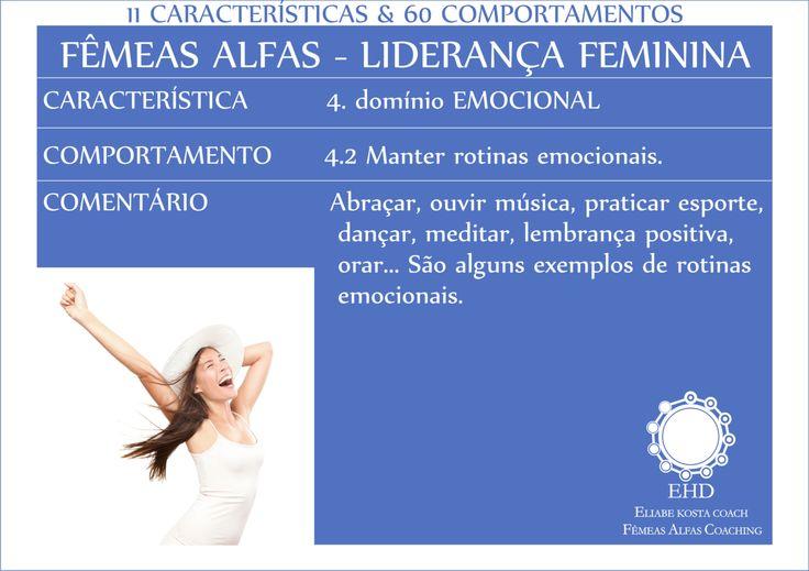 FÊMEAS ALFAS - LIDERANÇA FEMININA 017 CARACTERÍSTICA - 4.domínio EMOCIONAL   COMPORTAMENTO - 4.2 Manter rotinas emocionais. COMENTÁRIO - Abraçar, ouvir música, praticar esporte, dançar, meditar, lembrança positiva, orar... São alguns exemplos de rotinas emocionais.