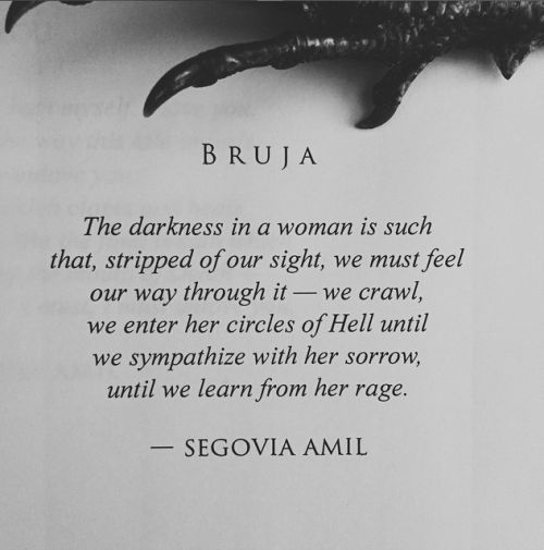 Bruja by Segovia Amil. The darkness in a woman is such that, stripped of our sight, we must feel our way through it- we crawl, we enter her circle of hell until we sympathize with her sorrow, until we learn from her rage.
