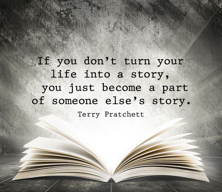 If you don't turn your life into a story, you just become part of someone else's story. -Terry Pratchett