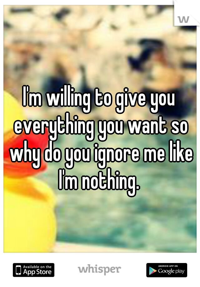 I'm willing to give you everything you want so why do you ignore me like I'm nothing.