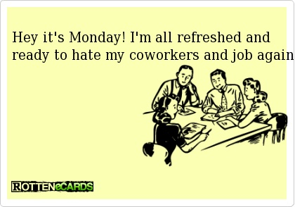 Hey it's Monday! I'm all refreshed and ready to hate my coworkers and job again.