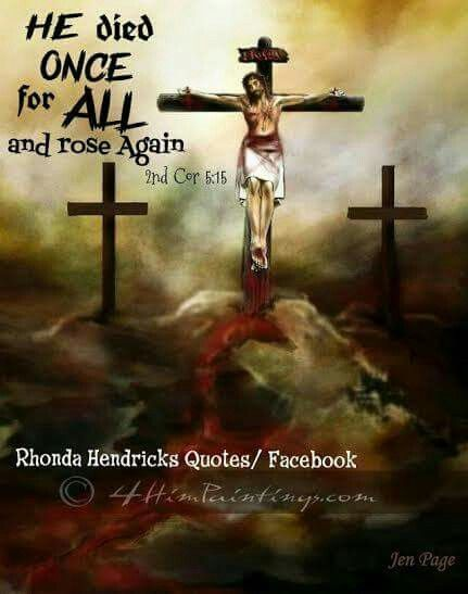 He died Once for ALL....and rose again  Artist~Jen Page.... 4himpaintings.com Made by: Rhonda Hendricks quotes/ Facebook