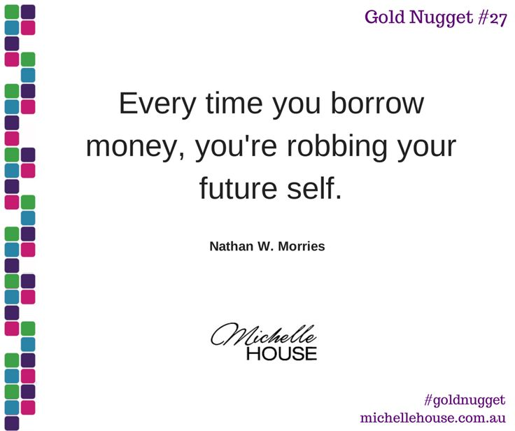 Every time you borrow money, you're robbing your future self.