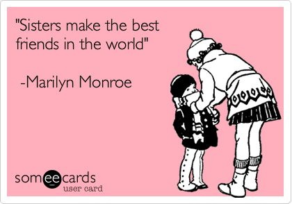 'Sisters make the best friends in the world' -Marilyn Monroe.