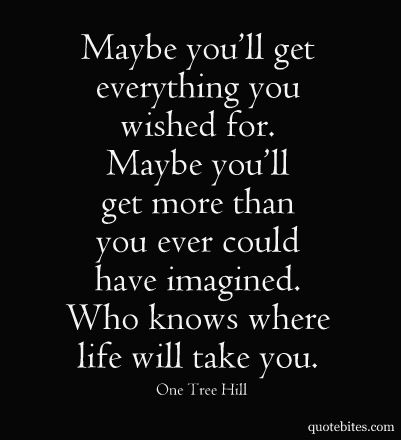 Maybe you'll get everything you wished for. Maybe you'll get more than you ever could have imagined. Who knows where life will take you.