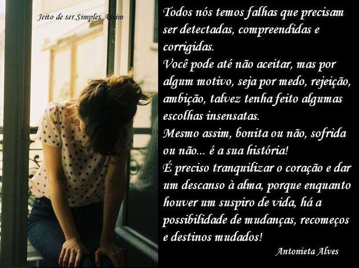 Todos nós temos falhas que precisam ser detectadas, compreendidas e corrigidas.  Você pode até não aceitar, mas por algum motivo, seja por medo, rejeição, ambição talvez tenha feito algumas escolhas insensatas. Mesmo assim, bonita ou não, sofrida ou não... é a sua história!  É preciso tranquilizar o coração e dar um descanso à alma, porque enquanto houver um suspiro de vida, há a possibilidade de mudanças, recomeços e destinos mudados!   Antonieta Alves