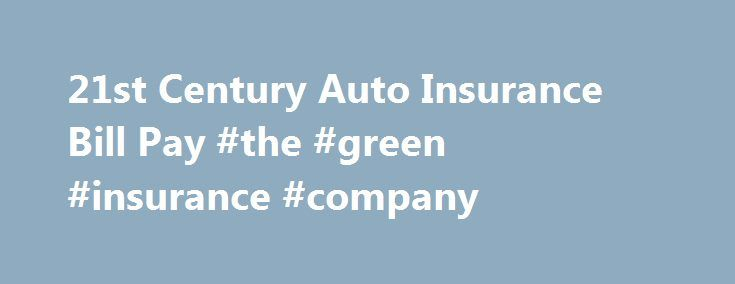 21st Century Auto Insurance Bill Pay #the #green #insurance #company http://insurances.nef2.com/21st-century-auto-insurance-bill-pay-the-green-insurance-company/  #21st insurance # 21st Century Car Insurance Bill What To Do When You Can t Pay Your 21st Century Car Insurance Bill If your car insurance bill is due and you don t have the money to pay, you ll need to make a plan. 21Ss Century Insurance and Financial Services, Inc. is a well-known company with more than 20 million customers…