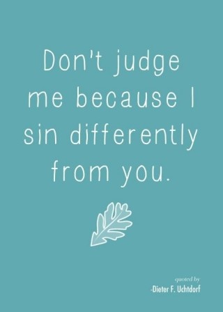 dont judge me because i sin differently from you. i think everyone
