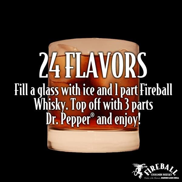 Drink Recipes | Fireball Cinnamon Whisky Fill a glass with ice and 1 part Fireball Whisky. Top off with 3 parts Dr. Pepper and enjoy!