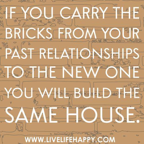 Si tu transportes les briques de tes relations passées pour construire la nouvelle, tu bâtiras la même maison.