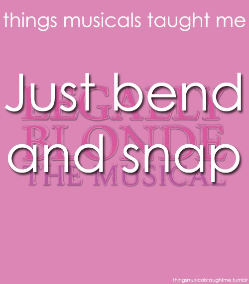 Legally Blonde. Just bend and snap. Things musicals taught me.
