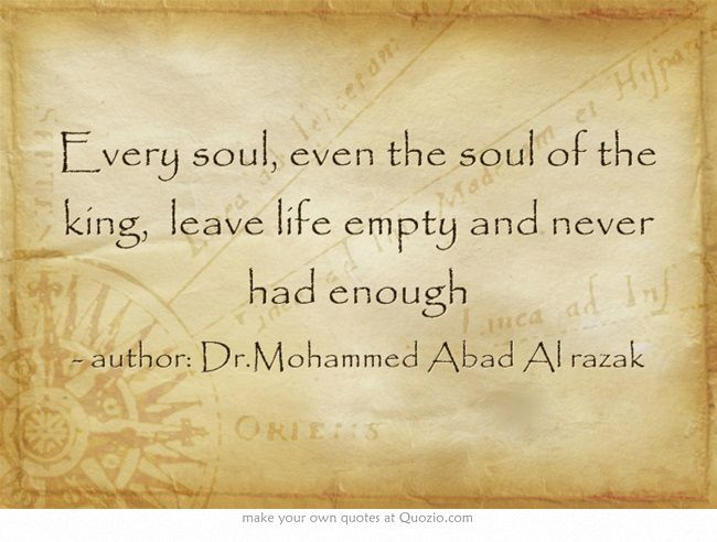 Every soul, even the soul of the king, leave life empty and never had enough