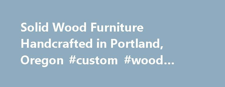 25 Best Ideas About Custom Wood Furniture On Pinterest