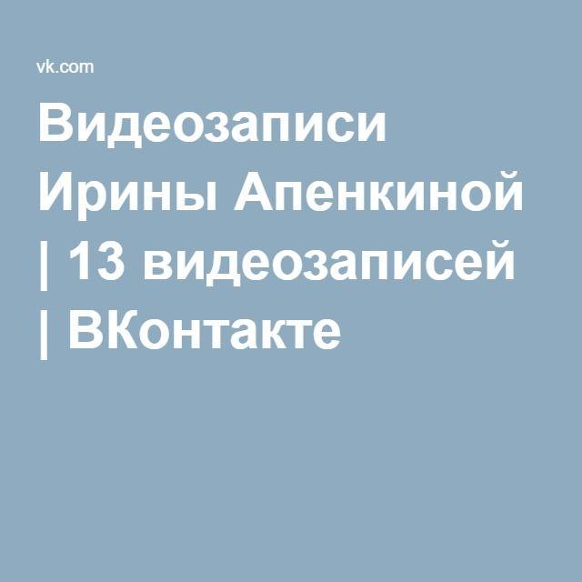 Видеозаписи Ирины Апенкиной   13 видеозаписей   ВКонтакте