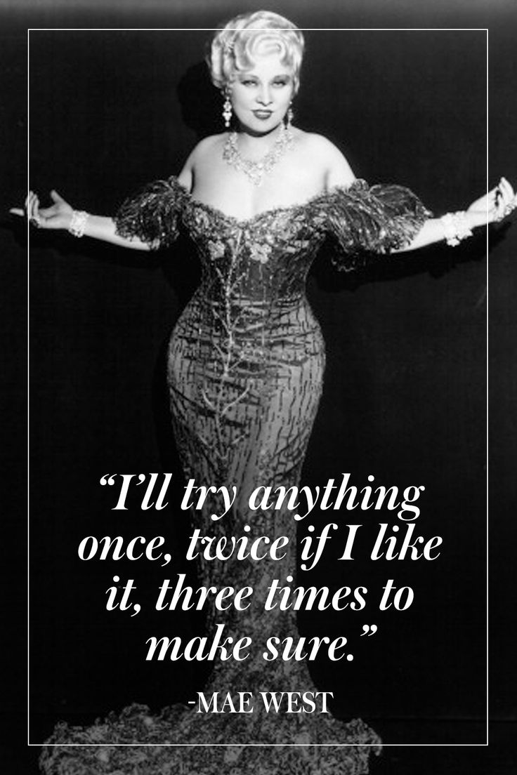 """I'll try anything once, twice if I like it, three times to make sure."" - Mae West"