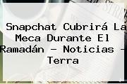 http://tecnoautos.com/wp-content/uploads/imagenes/tendencias/thumbs/snapchat-cubrira-la-meca-durante-el-ramadan-noticias-terra.jpg Ramadan. Snapchat cubrirá La Meca durante el Ramadán - Noticias - Terra, Enlaces, Imágenes, Videos y Tweets - http://tecnoautos.com/actualidad/ramadan-snapchat-cubrira-la-meca-durante-el-ramadan-noticias-terra/