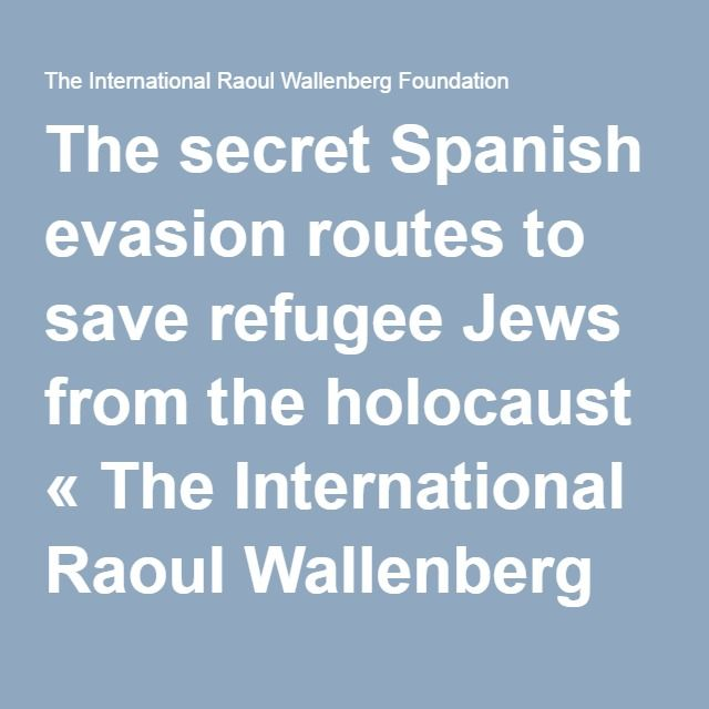 The secret Spanish evasion routes to save refugee Jews from the holocaust « The International Raoul Wallenberg Foundation