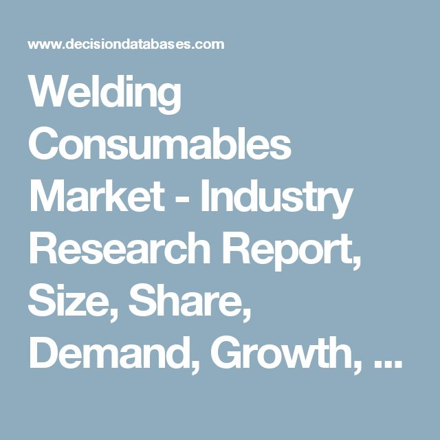 Welding Consumables Market - Industry Research Report, Size, Share, Demand, Growth, Trends and Forecasts: DecisionDatabases.com