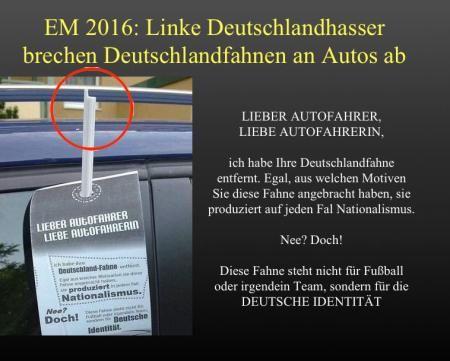 EM 2016: Linke #Deutschlandhasser brechen Deutschlandfahnen an Autos ab: LIEBER AUTOFAHRER, LIEBE AUTOFAHRERIN,  ich habe Ihre Deutschlandfahne entfernt. Egal aus welchen Motiven sie diese Fahne angebracht haben, sie produziert auf jeden Fall Nationalismus. Nee? Doch! Diese Fahne steht nicht für Fußball oder irgendein Team, sondern für die DEUTSCHE IDENTITÄT