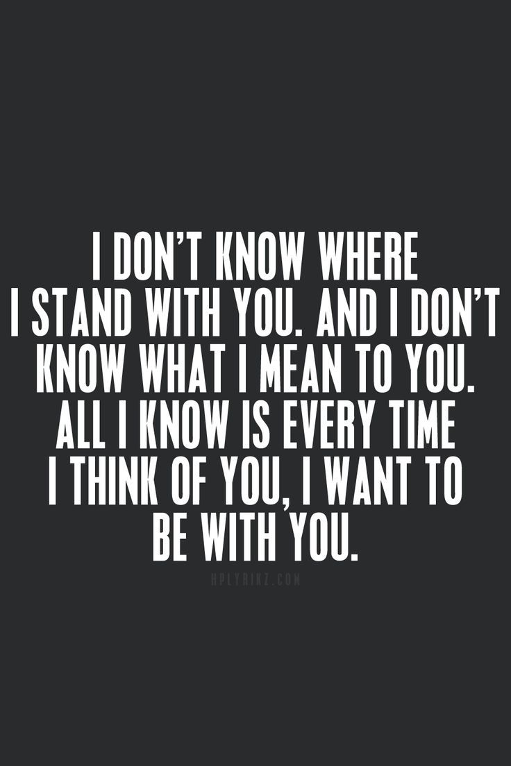 Love Quotes  I Don't Know Where I Stand With You, And I