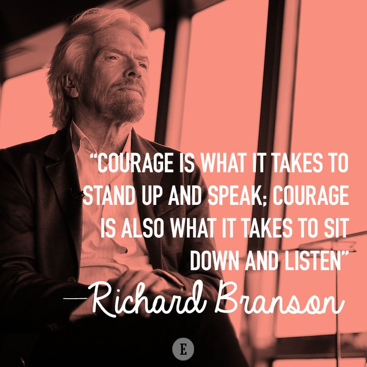 """Courage is what it takes to stand up and speak; courage is also what it takes to sit down and listen."" -- Richard Branson"