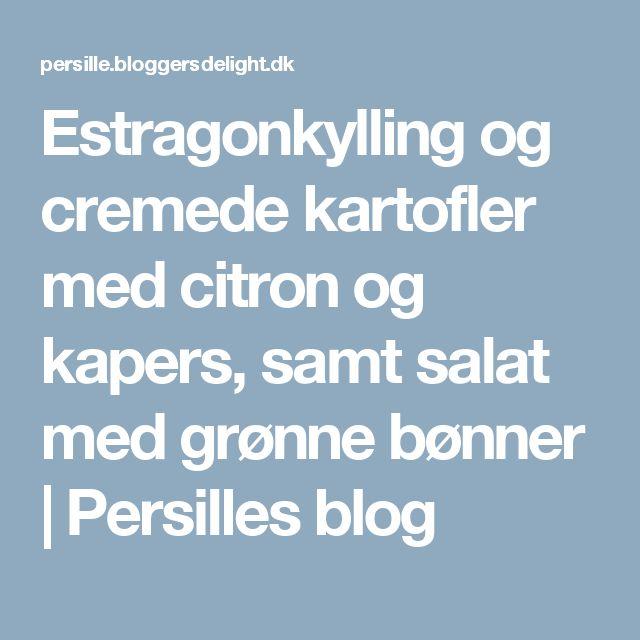 Estragonkylling og cremede kartofler med citron og kapers, samt salat med grønne bønner   Persilles blog