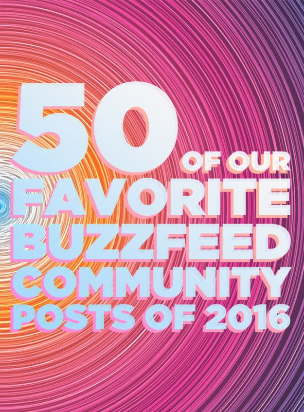 In case you didn't know, anyone can sign up and make their own BuzzFeed Community posts! It was a great year for Community, and in no particular order, here are 50 of our favorite posts. | 50 Of The Best BuzzFeed Community Posts Of 2016