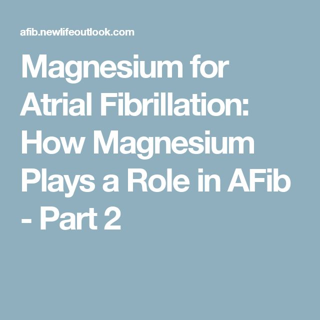 Magnesium for Atrial Fibrillation: How Magnesium Plays a Role in AFib - Part 2