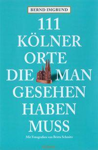 111 Kölner Orte, die man in Köln gesehen haben muss