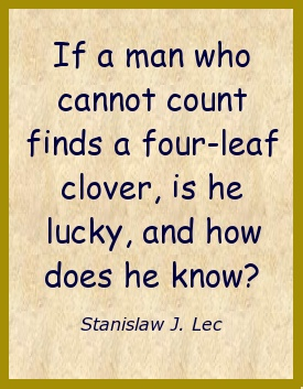 If a man who cannot count finds a four-leafed clover, is he lucky, and how does he know?: Four Leaf Clovers, Counted Finding, Fourleaf Clovers, Quirky Quoting, Funny Stuff, Stuff People, Provoking Thoughts, Fo Wisdom