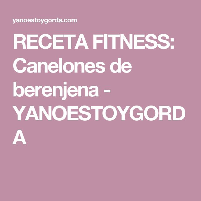 RECETA FITNESS: Canelones de berenjena - YANOESTOYGORDA