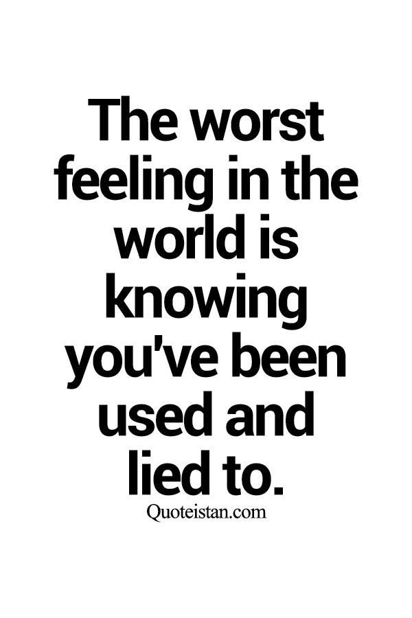 The worst feeling in the world is knowing you've been used and lied to.