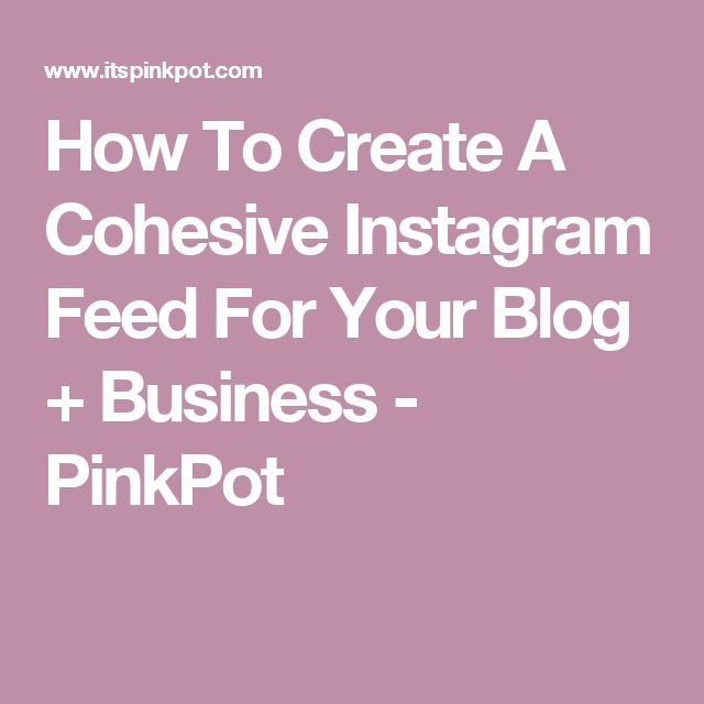 How To Create A Cohesive Instagram Feed For Your Blog + Business - PinkPot