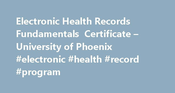 Electronic Health Records Fundamentals Certificate – University of Phoenix #electronic #health #record #program http://finances.nef2.com/electronic-health-records-fundamentals-certificate-university-of-phoenix-electronic-health-record-program/  Electronic Health Records Fundamentals Certificate (Undergraduate) This certificate will provide a foundation of content needed to become an Electronic Health Records (EHR) specialist. While duties may vary, they will include entering data related to…