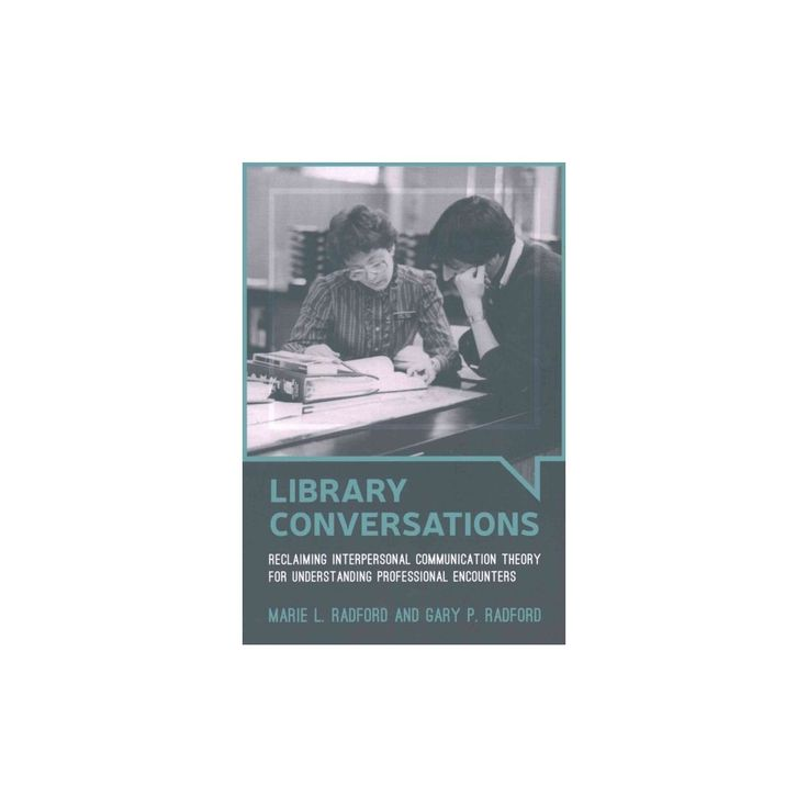 Library Conversations : Reclaiming Interpersonal Communication Theory for Understanding Professional