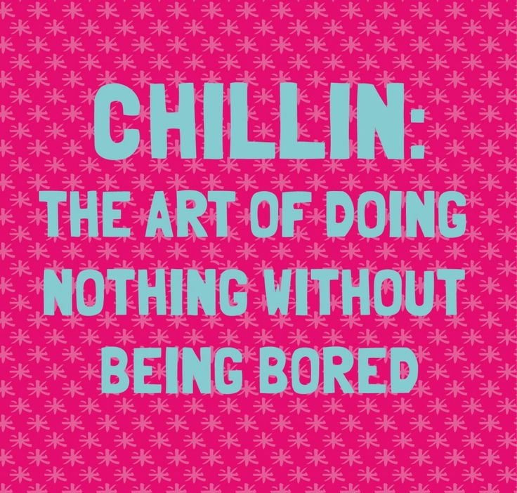 Chillin the art of doing nothing without being bored