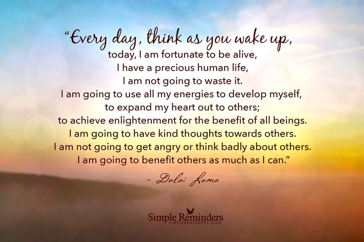 Every day, think as you wake up, today I am fortunate to be alive, I have a precious human life, I am not going to waste it. I am going to use all my energies to develop myself, to expand my heart out to others; to achieve enlightenment for the benefit of all beings. I am going to have kind thoughts towards others, I am not going to get angry or think badly about others. I am going to benefit others as much as I can. ~Dalai Lama