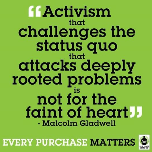 """Activism that challenges the status quo that attacks deeply rooted problems is not for the faint of heart."" -Malcolm Gladwell"