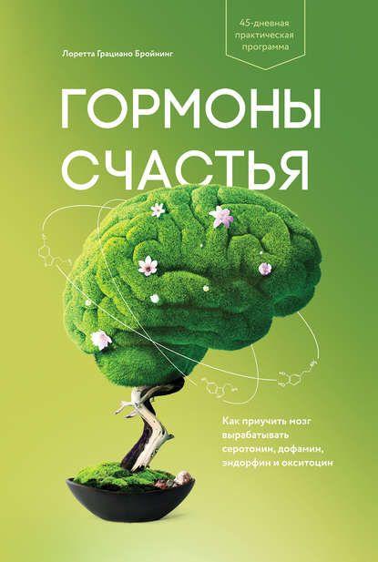 Гормоны счастья. Как приучить мозг вырабатывать серотонин, дофамин, эндорфин и…