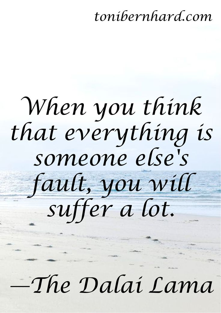"""When you think that everything is someone else's fault, you will suffer a lot."" —The Dalai Lama"