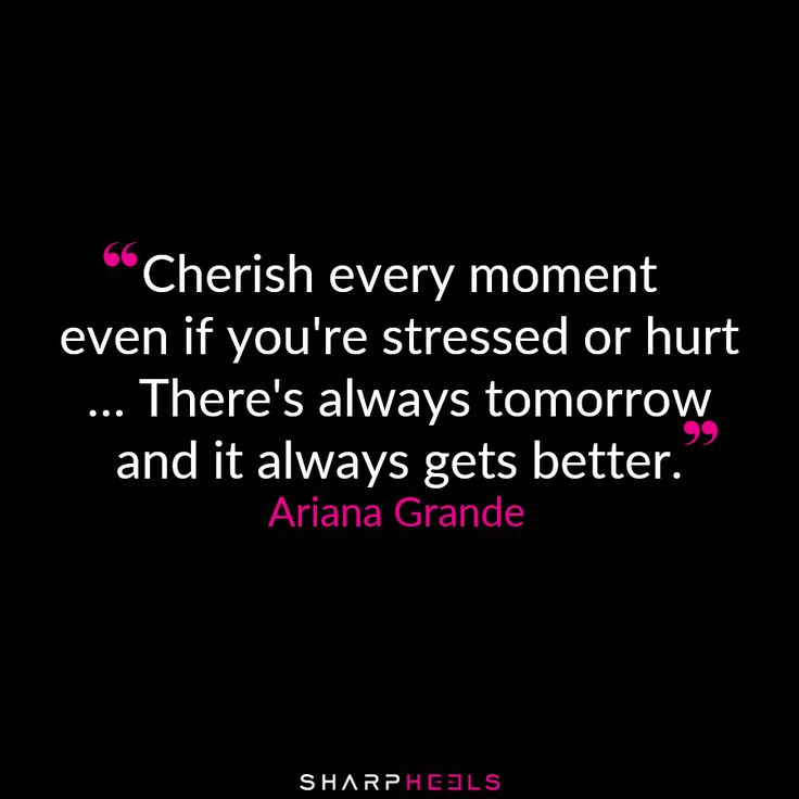 """""""Cherish every moment even if you're stressed out... there's always tomorrow."""" Ariana Grande"""