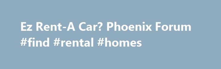 Ez Rent-A Car? Phoenix Forum #find #rental #homes http://rental.nef2.com/ez-rent-a-car-phoenix-forum-find-rental-homes/  #ez rent a car # Ez Rent-A Car? I have worked for 2 car rental companies at the Phx Apt. A car is a car. You pay less with one company to get the same car. Just read your contract and make sure there is nothing on there you do not want (pre-paid gas, CDW, free mileage, etc). The money saved is not worth it. I first rented from them in Fort Lauderdale and was given a…