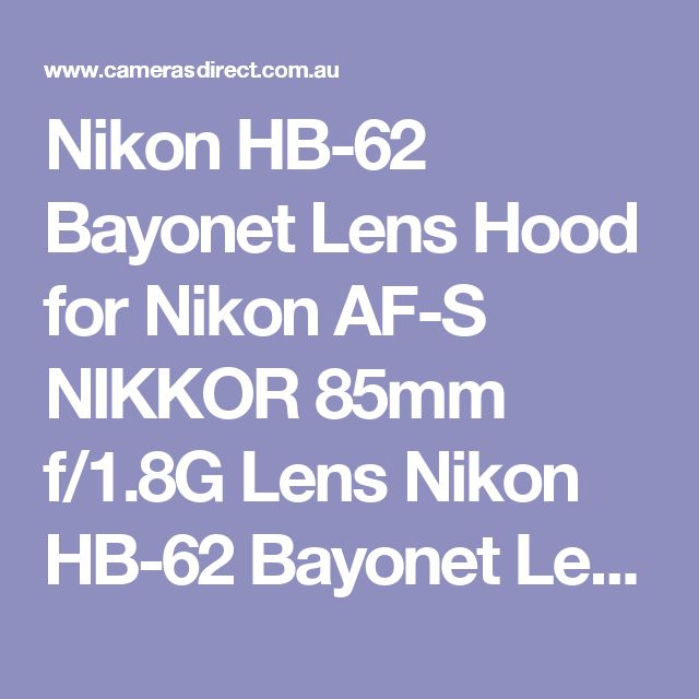 Nikon HB-62 Bayonet Lens Hood for Nikon AF-S NIKKOR 85mm f/1.8G Lens  Nikon HB-62 Bayonet Lens Hood designed for the Nikon AF-S NIKKOR 85mm f/1.8G Lens a cheap way to provide some limited protection against drops and impact.  This Nikon HB-62 Bayonet Lens Hood comes with a full warranty in Australia.