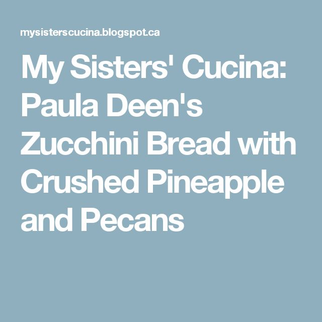 My Sisters' Cucina: Paula Deen's Zucchini Bread with Crushed Pineapple and Pecans