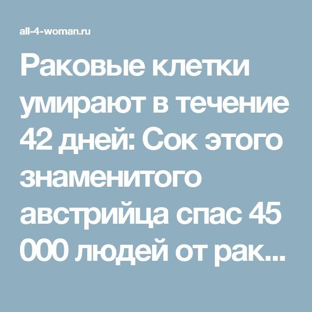 Раковые клетки умирают в течение 42 дней: Сок этого знаменитого австрийца спас 45 000 людей от рака и других неизлечимых болезней! (Рецепт) - Все Для Женщины (ВДЖ)