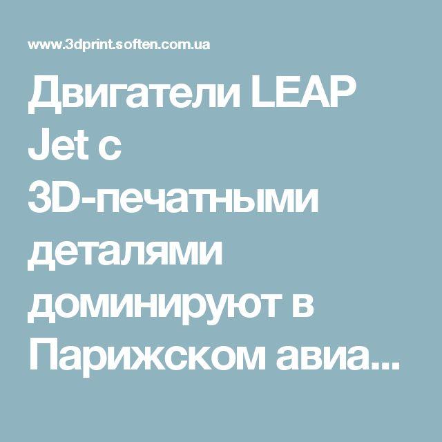 Двигатели LEAP Jet с 3D-печатными деталями доминируют в Парижском авиасалоне