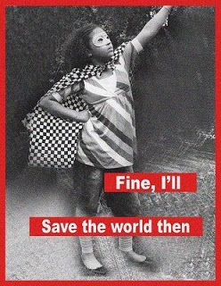 Fine, I'll save the world then. ~barbara kruger #strong #women