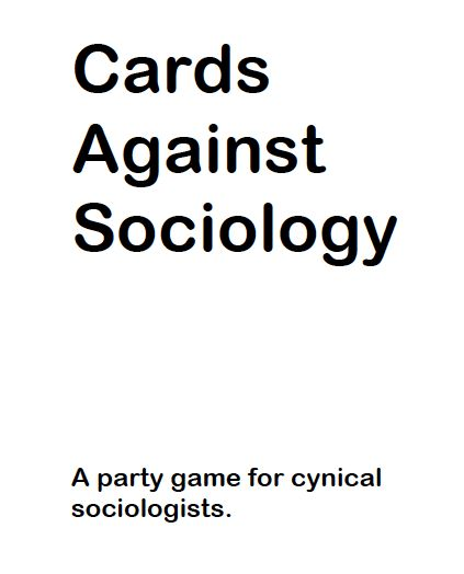 "Cards Against Sociology. Sociology may be the ""Debbie Downer"" of the social sciences, but sociologists aren't really so cynical ...  it's a relief to take a moment for sociological silliness, imagination, and even subversion in a world already full of social problems. It is a generally outrageous game that can be adapted to specific classes and campuses."